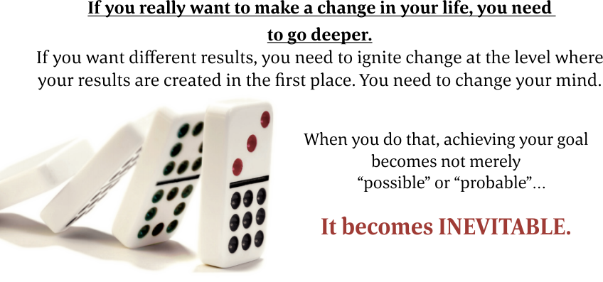 "If you really want to make a change in your life, you need to go deeper. If you want different results, you need to ignite change at the level where your results are created in the first place. You need to change your mind. When you do that, achieving your goal becomes not merely ""possible"" or ""probable"" It becomes INEVITABLE."